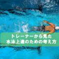 トレーナーから見た水泳上達の考え方と本質